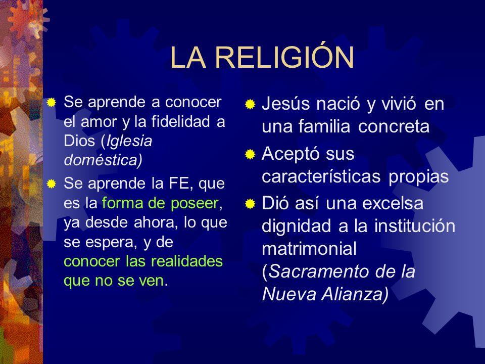LA RELIGIÓN Se aprende a conocer el amor y la fidelidad a Dios (Iglesia doméstica) Se aprende la FE, que es la forma de poseer, ya desde ahora, lo que