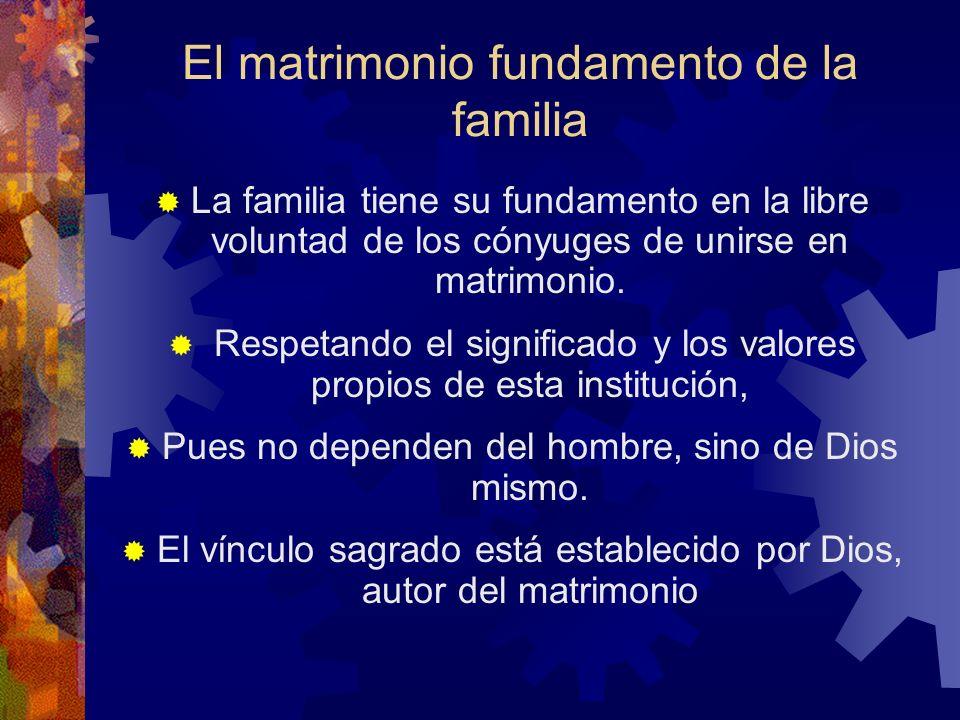 El matrimonio fundamento de la familia La familia tiene su fundamento en la libre voluntad de los cónyuges de unirse en matrimonio. Respetando el sign