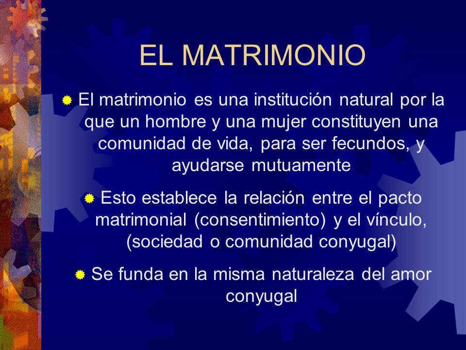 EL MATRIMONIO El matrimonio es una institución natural por la que un hombre y una mujer constituyen una comunidad de vida, para ser fecundos, y ayudar
