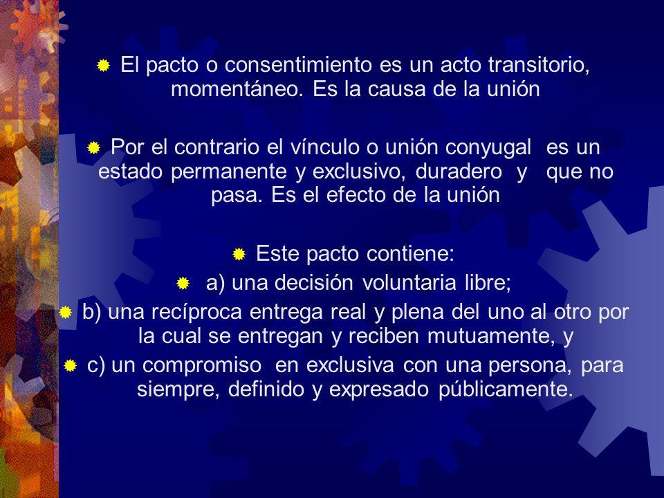 El pacto o consentimiento es un acto transitorio, momentáneo. Es la causa de la unión Por el contrario el vínculo o unión conyugal es un estado perman