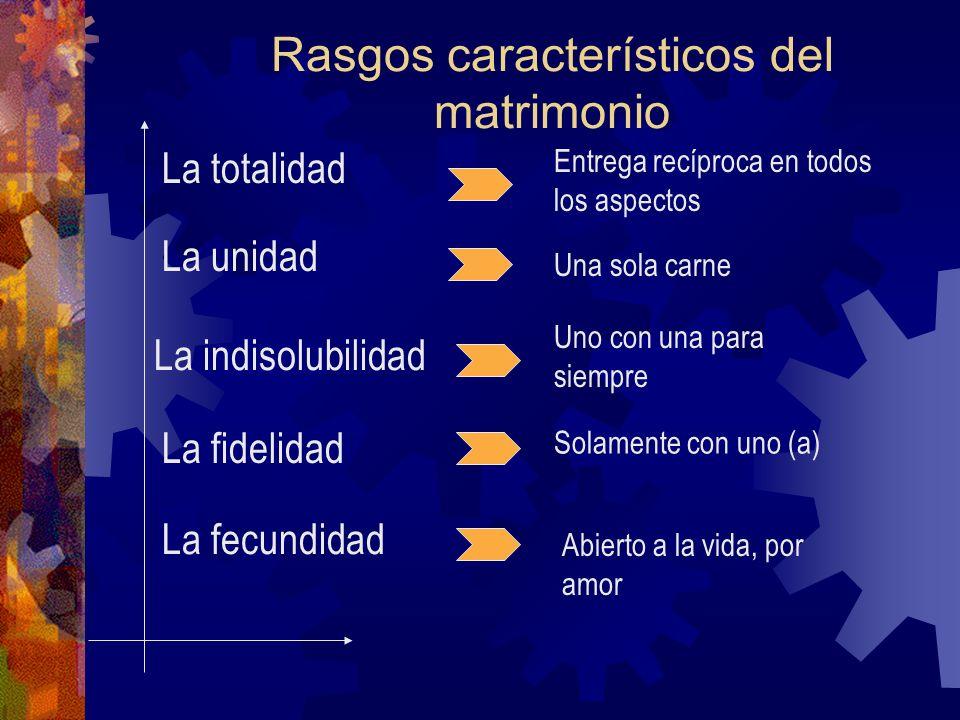 Rasgos característicos del matrimonio La totalidad La unidad La indisolubilidad La fidelidad La fecundidad Entrega recíproca en todos los aspectos Una