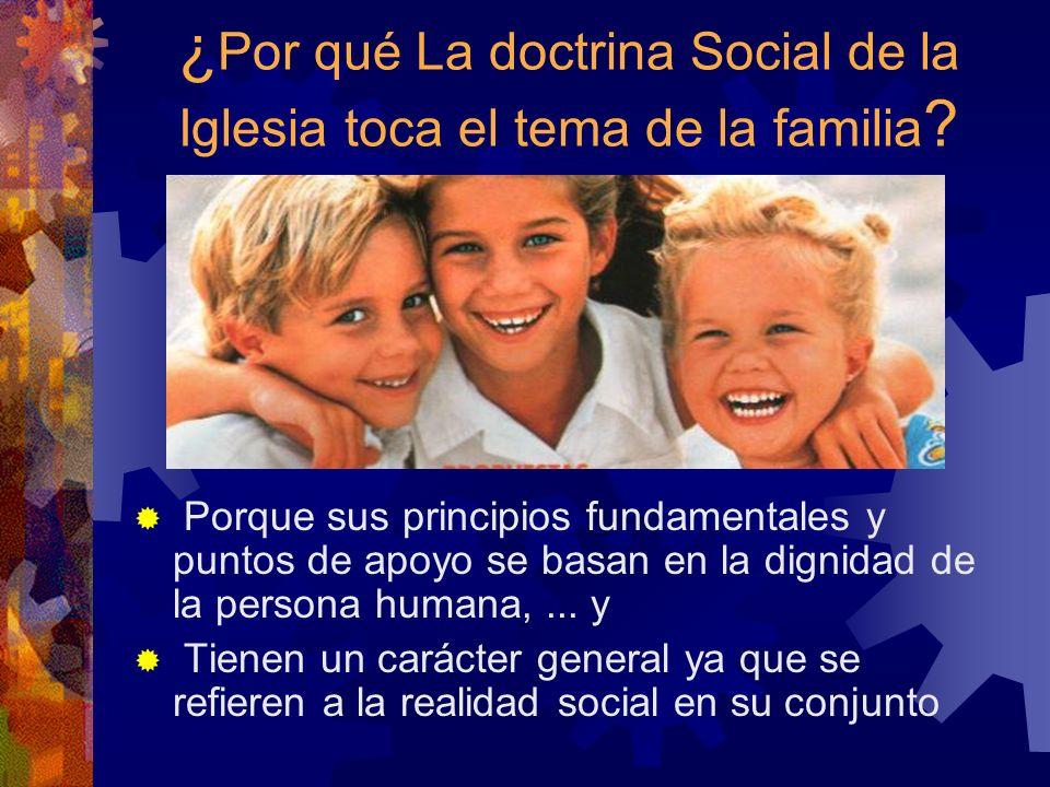 ¿ Por qué La doctrina Social de la Iglesia toca el tema de la familia ? Porque sus principios fundamentales y puntos de apoyo se basan en la dignidad