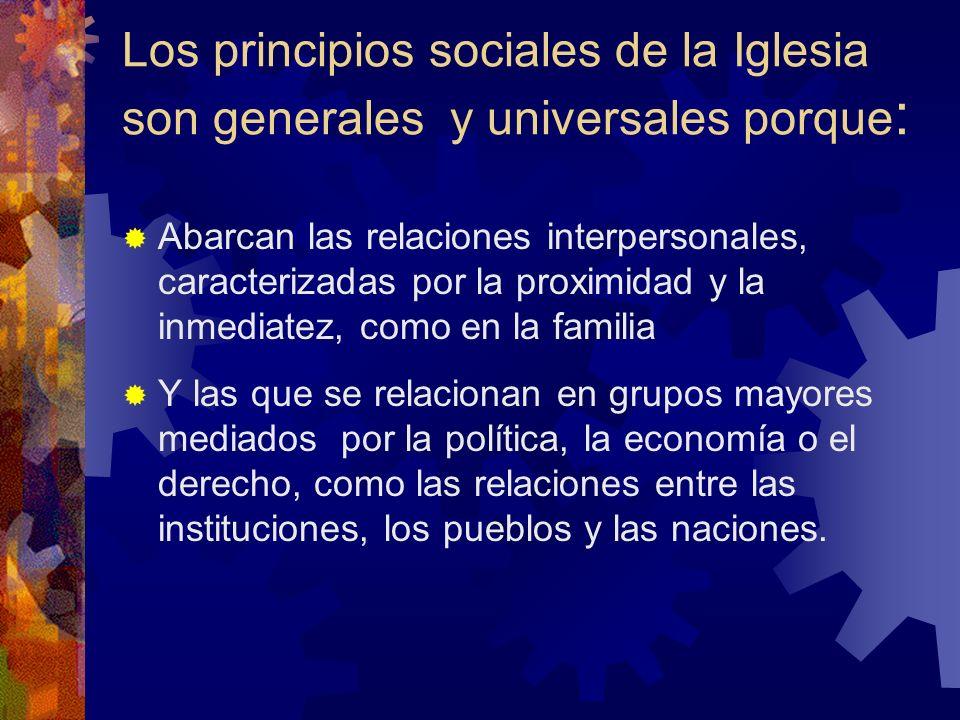 Los principios sociales de la Iglesia son generales y universales porque : Abarcan las relaciones interpersonales, caracterizadas por la proximidad y