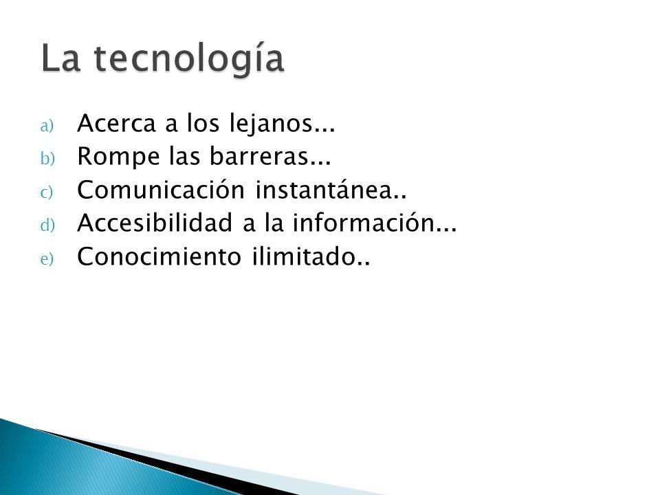 a) Acerca a los lejanos... b) Rompe las barreras... c) Comunicación instantánea.. d) Accesibilidad a la información... e) Conocimiento ilimitado..