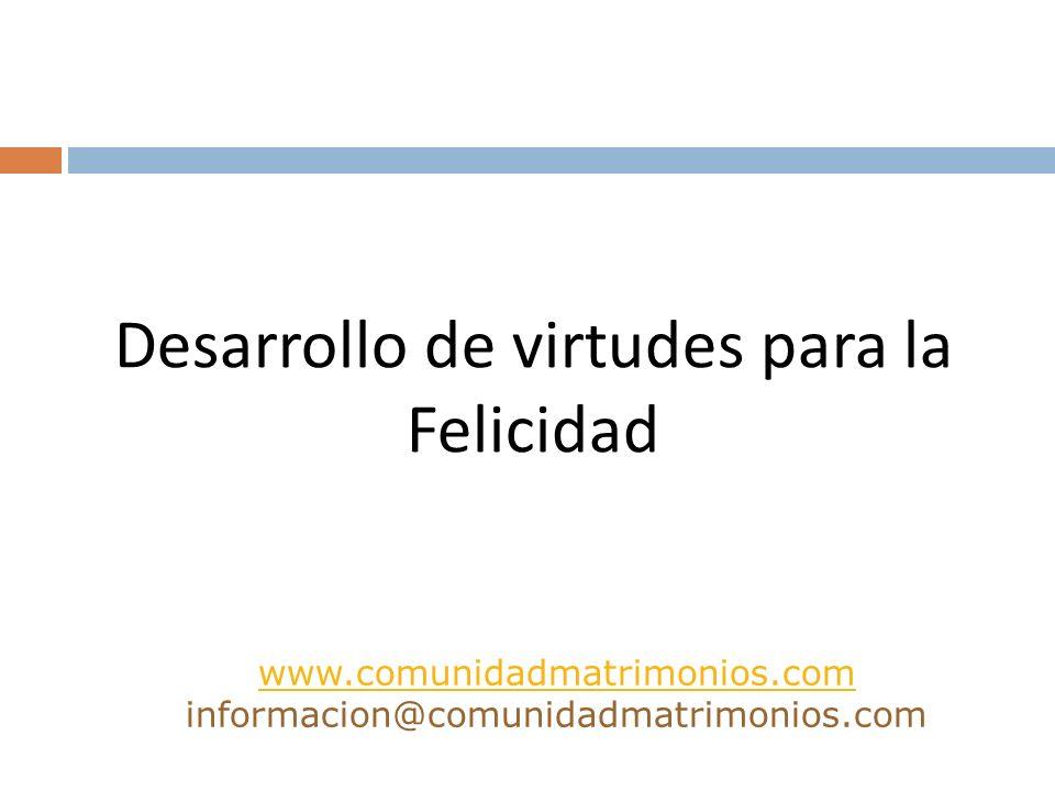 Desarrollo de virtudes para la Felicidad www.comunidadmatrimonios.com www.comunidadmatrimonios.com informacion@comunidadmatrimonios.com