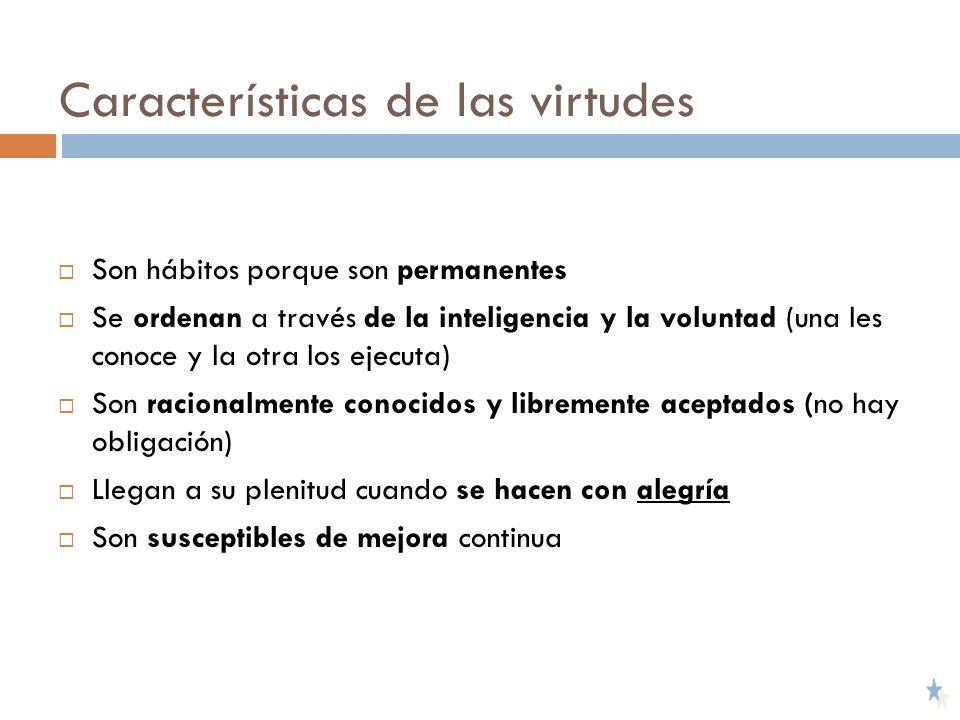 Características de las virtudes Son hábitos porque son permanentes Se ordenan a través de la inteligencia y la voluntad (una les conoce y la otra los