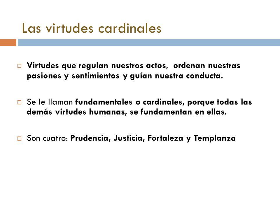 Las virtudes cardinales Virtudes que regulan nuestros actos, ordenan nuestras pasiones y sentimientos y guían nuestra conducta. Se le llaman fundament