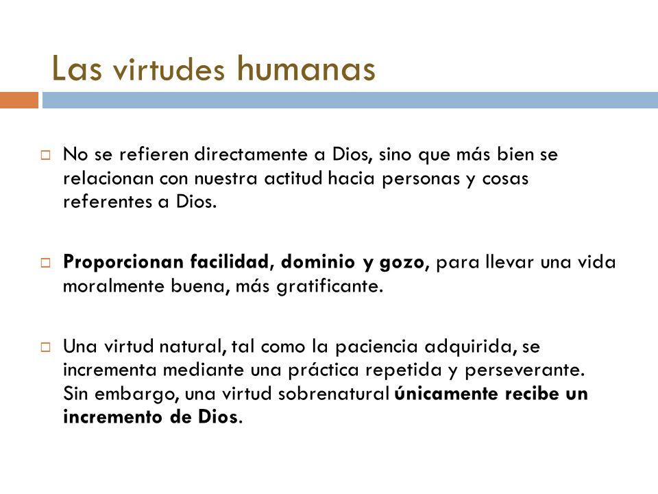 Las virtudes humanas No se refieren directamente a Dios, sino que más bien se relacionan con nuestra actitud hacia personas y cosas referentes a Dios.