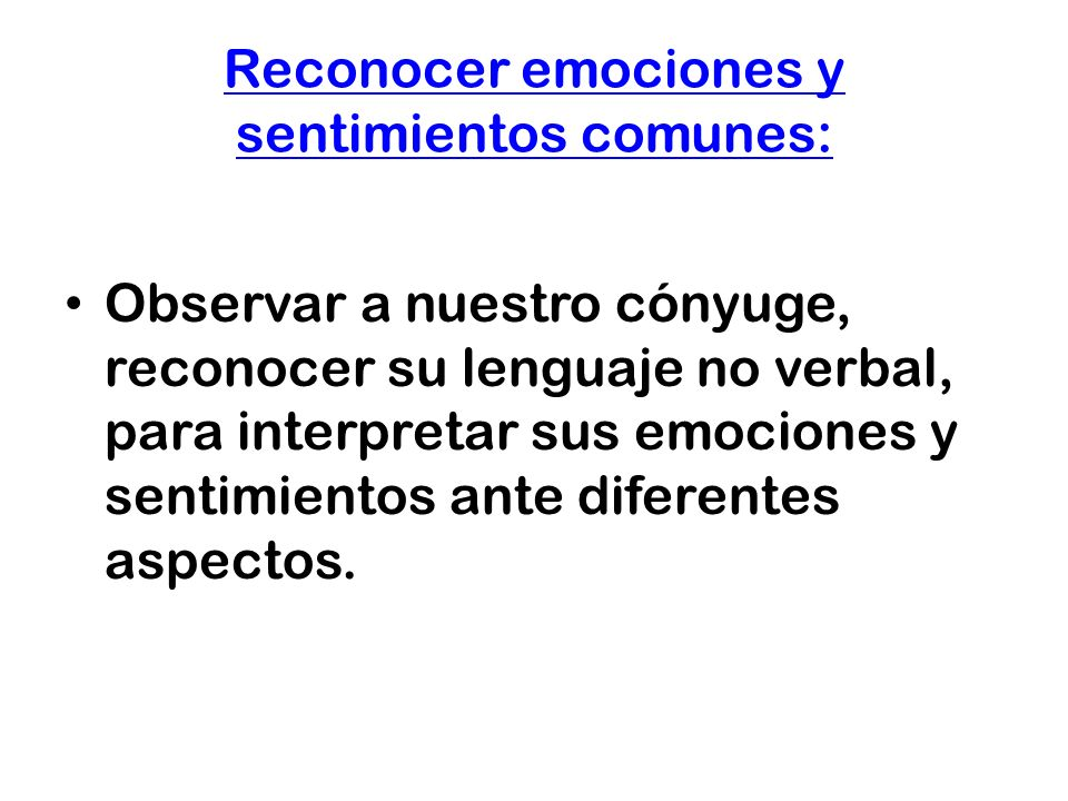 Reconocer emociones y sentimientos comunes: Observar a nuestro cónyuge, reconocer su lenguaje no verbal, para interpretar sus emociones y sentimientos