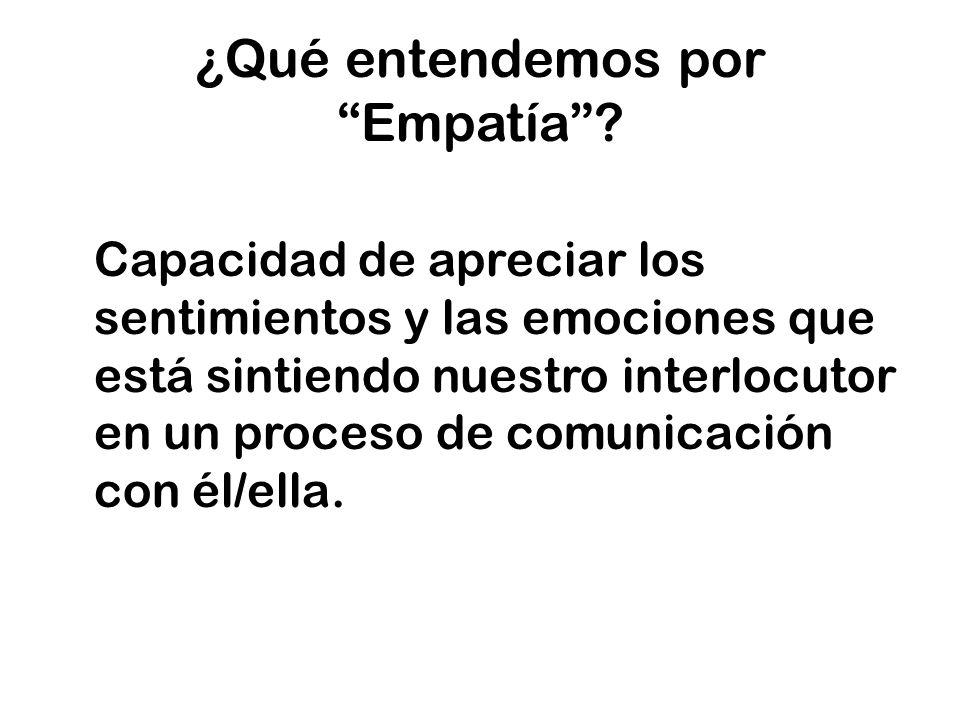 ¿Qué entendemos por Empatía? Capacidad de apreciar los sentimientos y las emociones que está sintiendo nuestro interlocutor en un proceso de comunicac