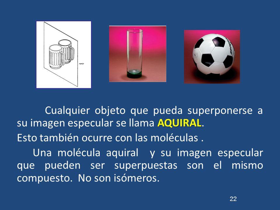 AQUIRAL Cualquier objeto que pueda superponerse a su imagen especular se llama AQUIRAL. Esto también ocurre con las moléculas. Una molécula aquiral y