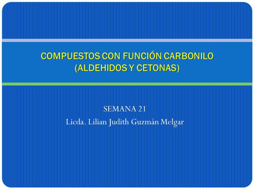 SEMANA 21 Licda. Lilian Judith Guzmán Melgar COMPUESTOS CON FUNCIÓN CARBONILO (ALDEHIDOS Y CETONAS)