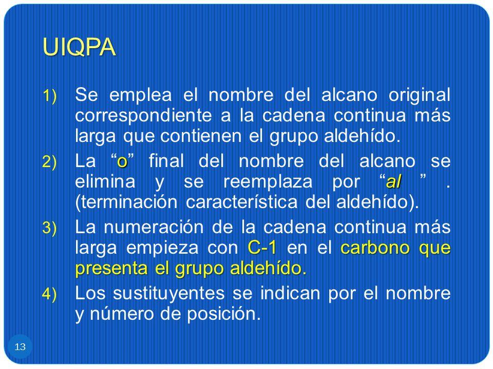 UIQPA 13 1) Se emplea el nombre del alcano original correspondiente a la cadena continua más larga que contienen el grupo aldehído. o al 2) La o final