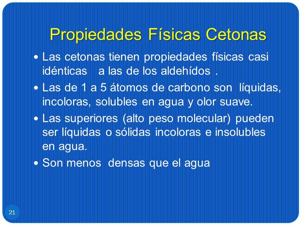 Propiedades Físicas Cetonas Las cetonas tienen propiedades físicas casi idénticas a las de los aldehídos. Las de 1 a 5 átomos de carbono son líquidas,