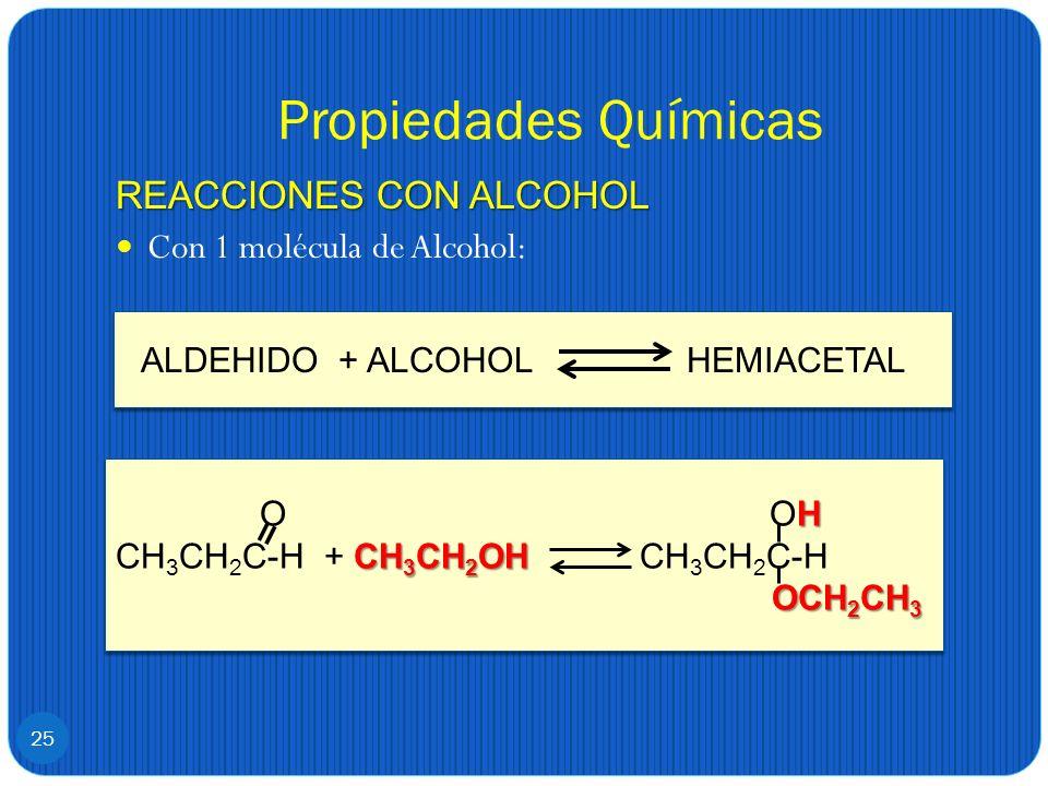 Propiedades Químicas REACCIONES CON ALCOHOL Con 1 molécula de Alcohol: 25 ALDEHIDO + ALCOHOL HEMIACETAL H O OH CH 3 CH 2 OH CH 3 CH 2 C-H + CH 3 CH 2