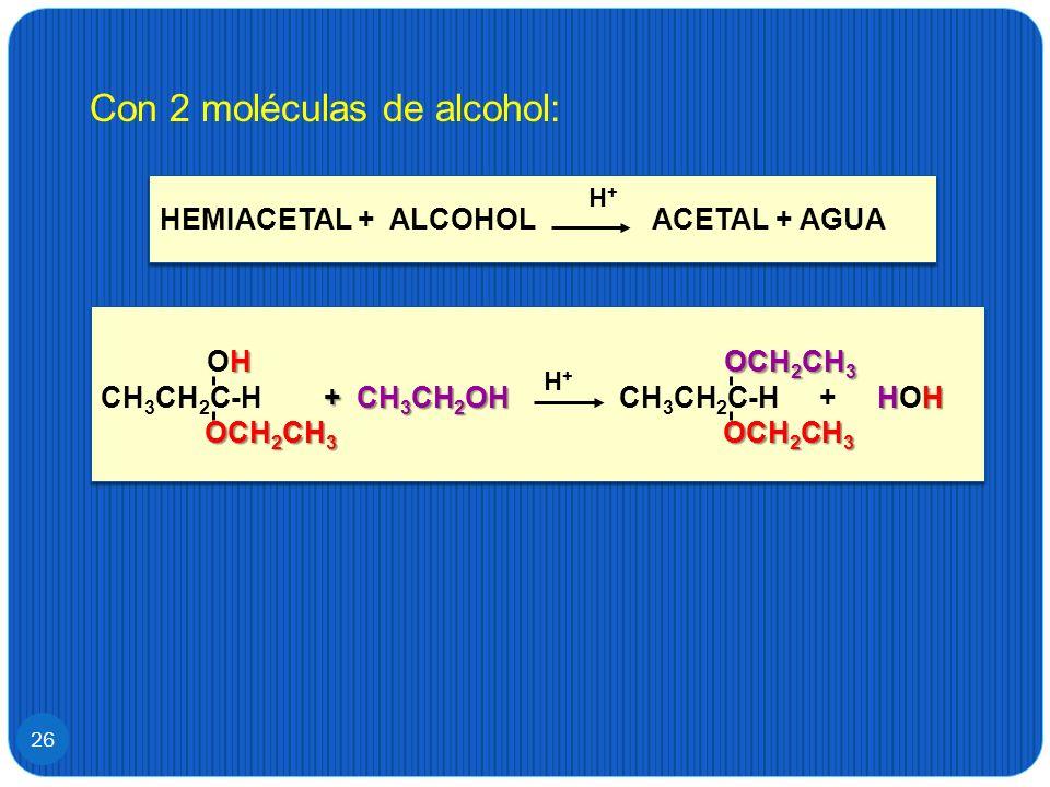 26 Con 2 moléculas de alcohol: HEMIACETAL + ALCOHOL ACETAL + AGUA H+H+ H OCH 2 CH 3 OH OCH 2 CH 3 +CH 3 CH 2 OHHH CH 3 CH 2 C-H + CH 3 CH 2 OH CH 3 CH