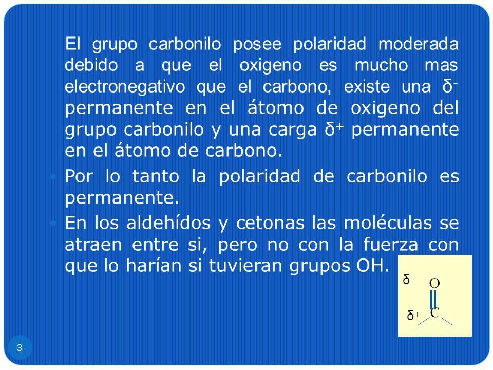 El grupo carbonilo posee polaridad moderada debido a que el oxigeno es mucho mas electronegativo que el carbono, existe una δ - permanente en el átomo