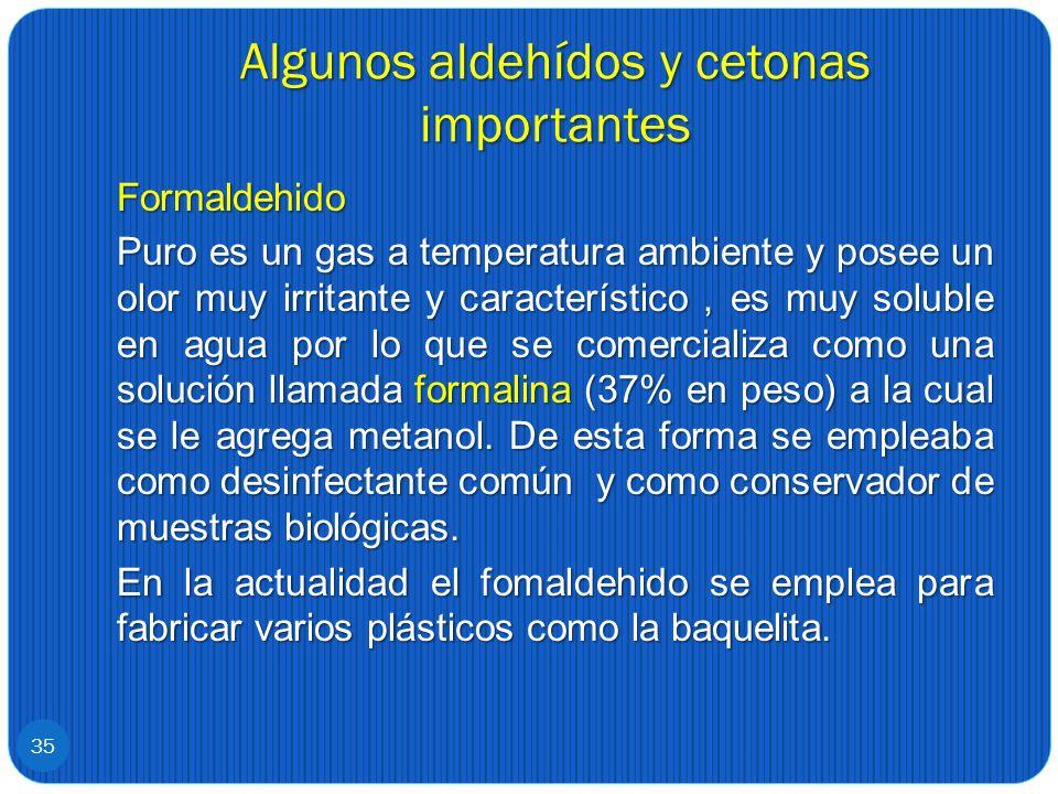 Algunos aldehídos y cetonas importantes Formaldehido Puro es un gas a temperatura ambiente y posee un olor muy irritante y característico, es muy solu