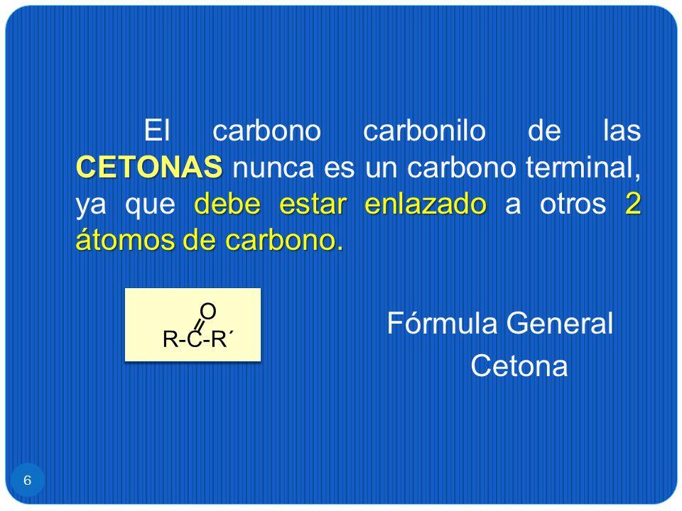 6 CETONAS debe estar enlazado 2 átomos de carbono. El carbono carbonilo de las CETONAS nunca es un carbono terminal, ya que debe estar enlazado a otro