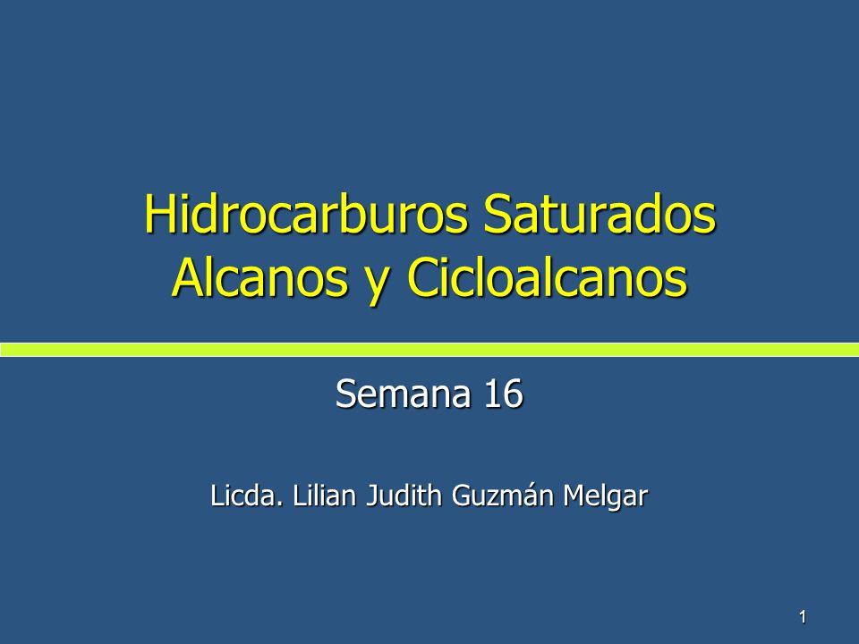 1 Hidrocarburos Saturados Alcanos y Cicloalcanos Semana 16 Licda. Lilian Judith Guzmán Melgar