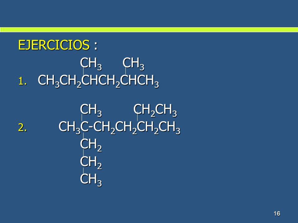 16 EJERCICIOS : CH 3 CH 3 CH 3 CH 3 1. CH 3 CH 2 CHCH 2 CHCH 3 CH 3 CH 2 CH 3 CH 3 CH 2 CH 3 2. CH 3 C-CH 2 CH 2 CH 2 CH 3 CH 2 CH 2 CH 3 CH 3