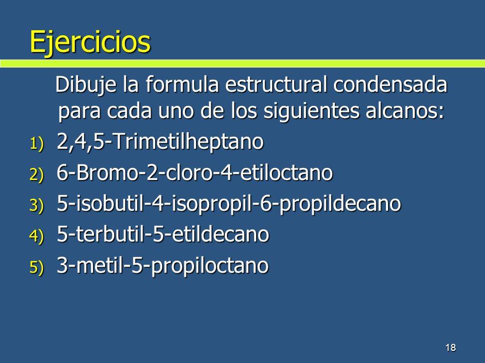 Ejercicios Dibuje la formula estructural condensada para cada uno de los siguientes alcanos: 1) 2,4,5-Trimetilheptano 2) 6-Bromo-2-cloro-4-etiloctano