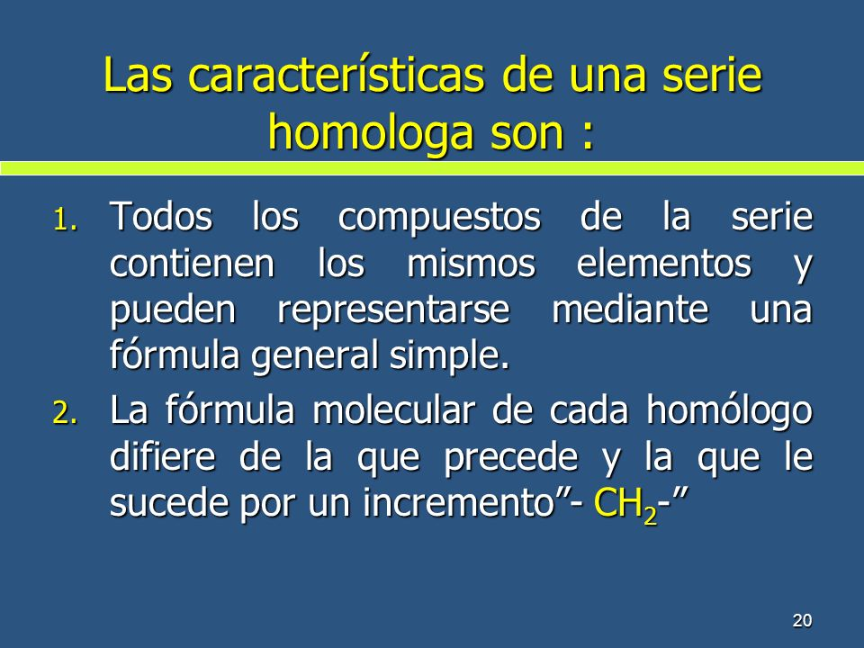 20 Las características de una serie homologa son : 1. Todos los compuestos de la serie contienen los mismos elementos y pueden representarse mediante