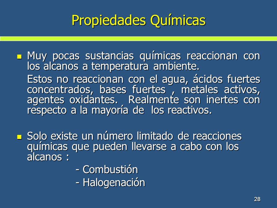 28 Propiedades Químicas Muy pocas sustancias químicas reaccionan con los alcanos a temperatura ambiente. Muy pocas sustancias químicas reaccionan con
