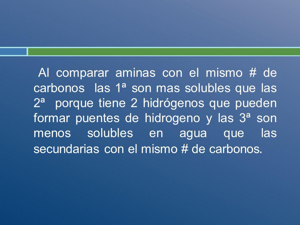 Al comparar aminas con el mismo # de carbonos las 1ª son mas solubles que las 2ª porque tiene 2 hidrógenos que pueden formar puentes de hidrogeno y la