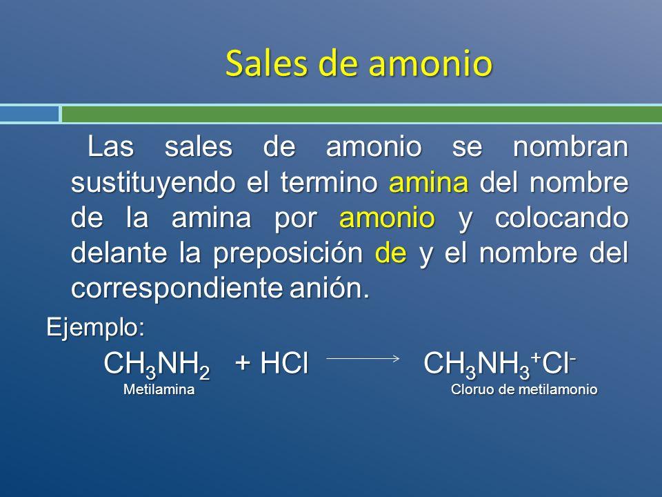 Sales de amonio Las sales de amonio se nombran sustituyendo el termino amina del nombre de la amina por amonio y colocando delante la preposición de y