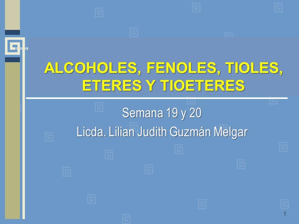 Semana 19 y 20 Licda. Lilian Judith Guzmán Melgar 1 ALCOHOLES, FENOLES, TIOLES, ETERES Y TIOETERES