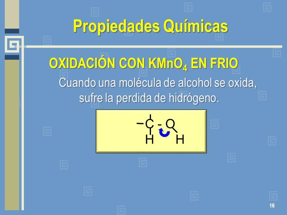 Propiedades Químicas OXIDACIÓN CON KMnO 4 EN FRIO Cuando una molécula de alcohol se oxida, sufre la perdida de hidrógeno. 16 C - O H H