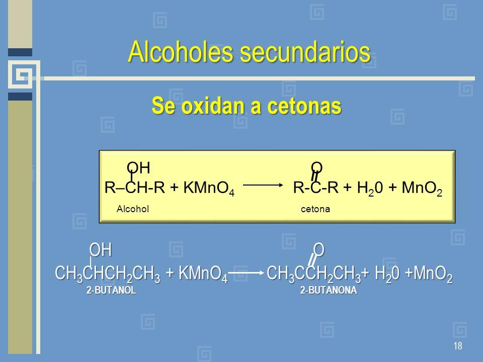 Alcoholes secundarios Se oxidan a cetonas OH O CH 3 CHCH 2 CH 3 + KMnO 4 CH 3 CCH 2 CH 3 + H 2 0 +MnO 2 2-BUTANOL 2-BUTANONA 2-BUTANOL 2-BUTANONA 18 O