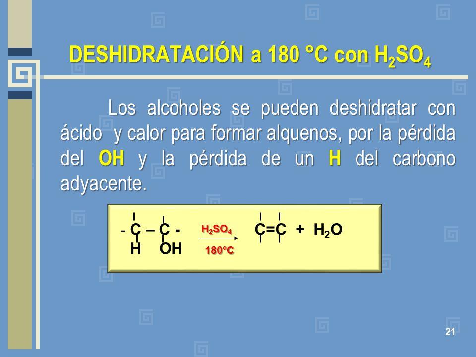 DESHIDRATACIÓN a 180 °C con H 2 SO 4 Los alcoholes se pueden deshidratar con ácido y calor para formar alquenos, por la pérdida del OH y la pérdida de
