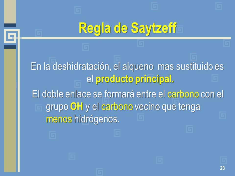 Regla de Saytzeff En la deshidratación, el alqueno mas sustituido es el producto principal. El doble enlace se formará entre el carbono con el grupo O