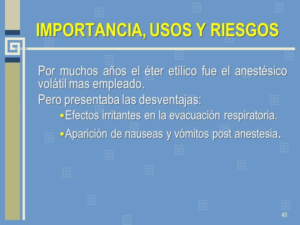 IMPORTANCIA, USOS Y RIESGOS Por muchos años el éter etílico fue el anestésico volátil mas empleado. Pero presentaba las desventajas: Efectos irritante