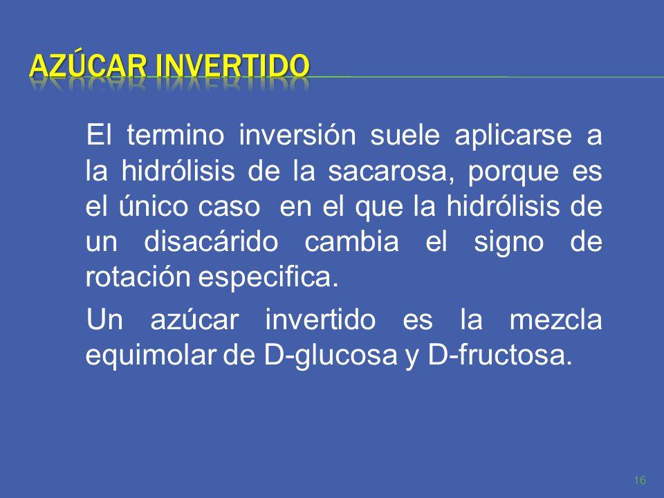 El termino inversión suele aplicarse a la hidrólisis de la sacarosa, porque es el único caso en el que la hidrólisis de un disacárido cambia el signo
