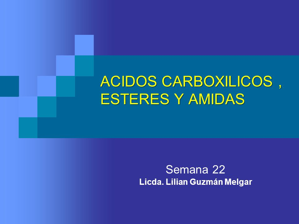 ACIDOS CARBOXILICOS, ESTERES Y AMIDAS Semana 22 Licda. Lilian Guzmán Melgar