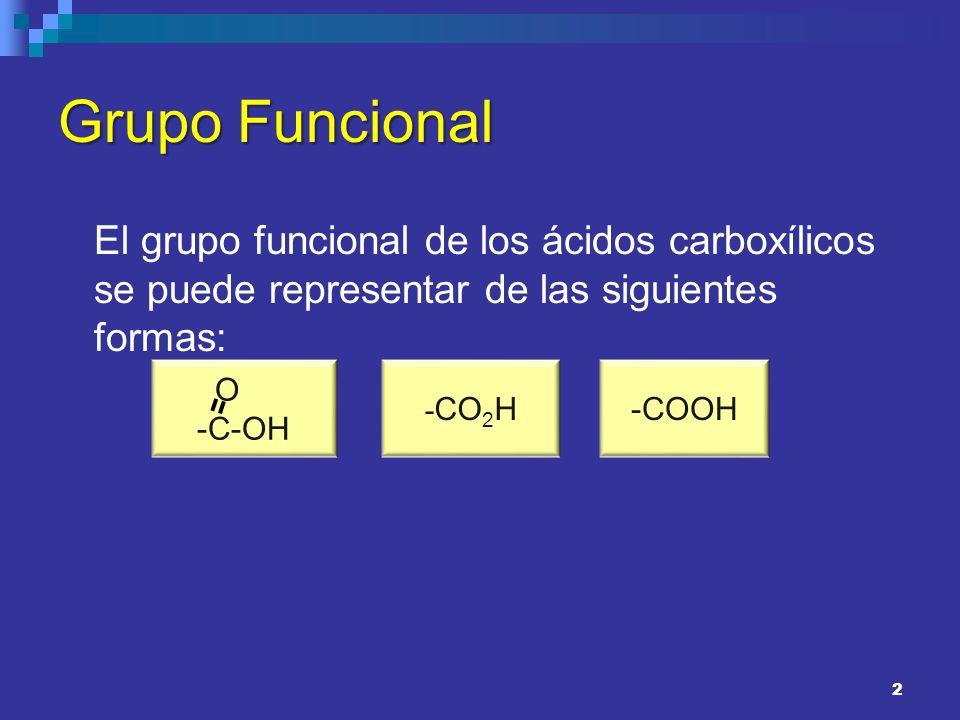 2 Grupo Funcional El grupo funcional de los ácidos carboxílicos se puede representar de las siguientes formas: O -C-OH - CO 2 H-COOH