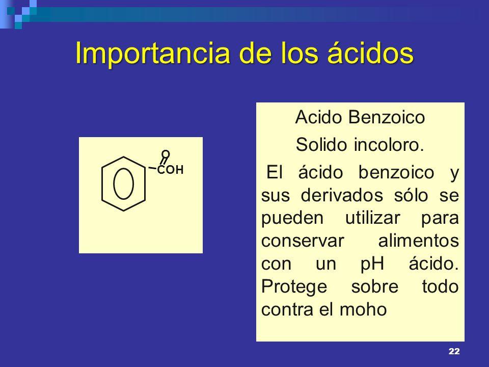 Importancia de los ácidos Acido Benzoico Solido incoloro. El ácido benzoico y sus derivados sólo se pueden utilizar para conservar alimentos con un pH