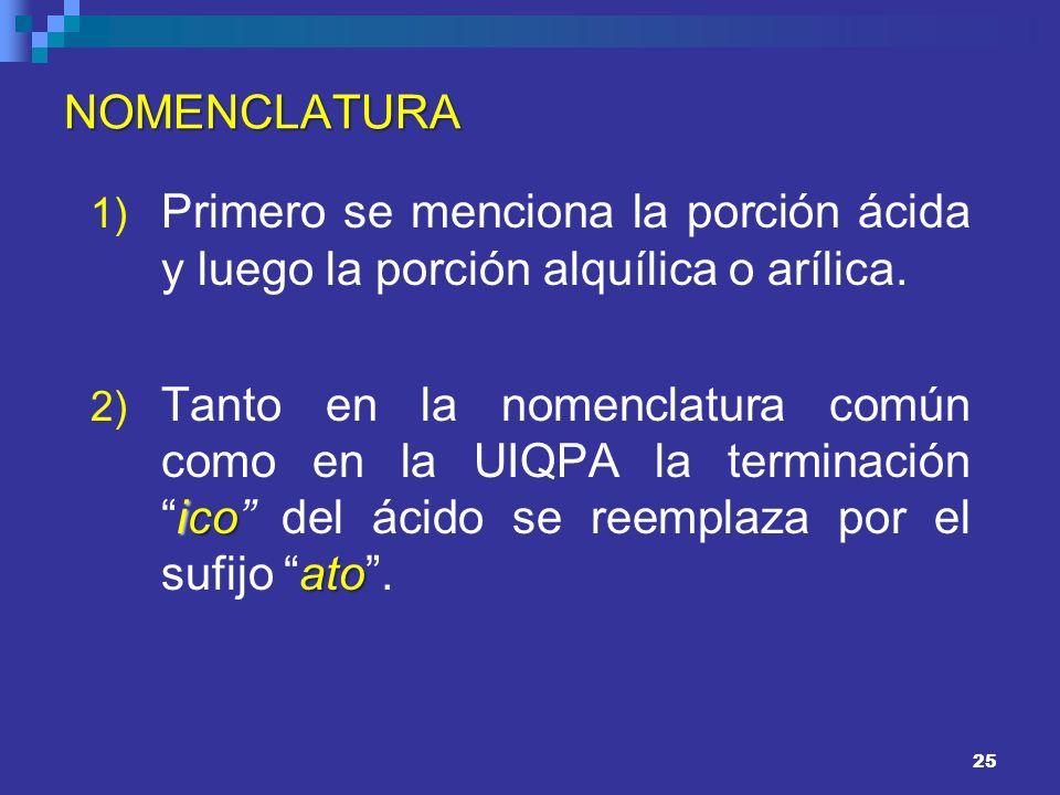 25 NOMENCLATURA 1) Primero se menciona la porción ácida y luego la porción alquílica o arílica. ico ato 2) Tanto en la nomenclatura común como en la U