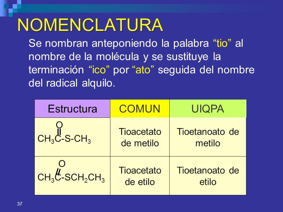 37 NOMENCLATURA EstructuraCOMUNUIQPA O CH 3 C-S-CH 3 Tioacetato de metilo Tioetanoato de metilo O CH 3 C-SCH 2 CH 3 Tioacetato de etilo Tioetanoato de