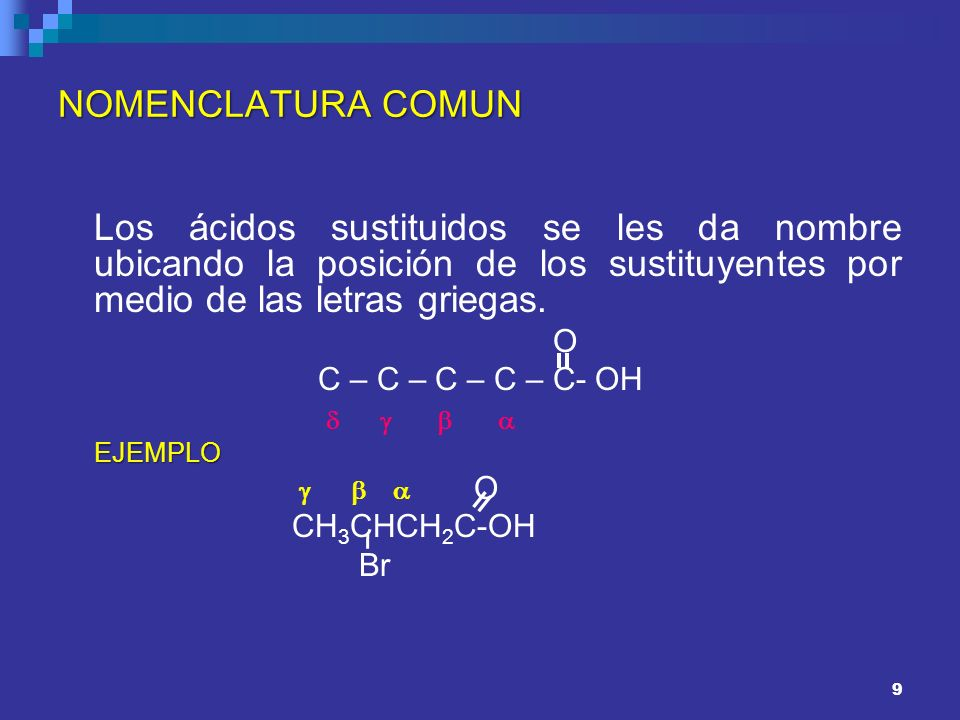 9 NOMENCLATURA COMUN Los ácidos sustituidos se les da nombre ubicando la posición de los sustituyentes por medio de las letras griegas. O C – C – C –
