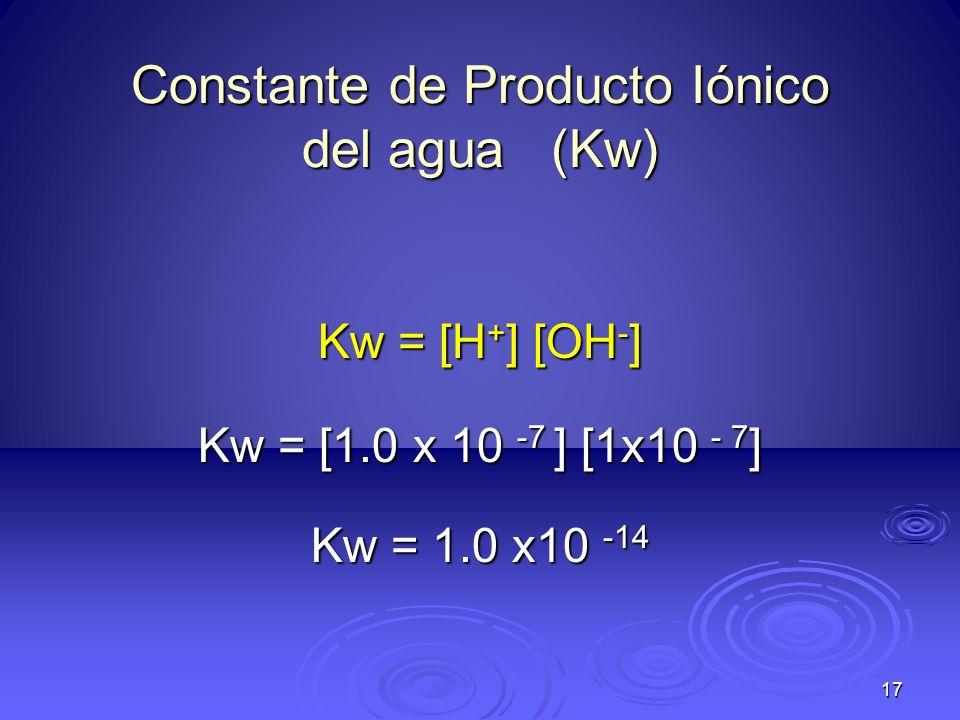 17 Constante de Producto Iónico del agua (Kw) Kw = [H + ] [OH - ] Kw = [1.0 x 10 -7 ] [1x10 - 7 ] Kw = 1.0 x10 -14