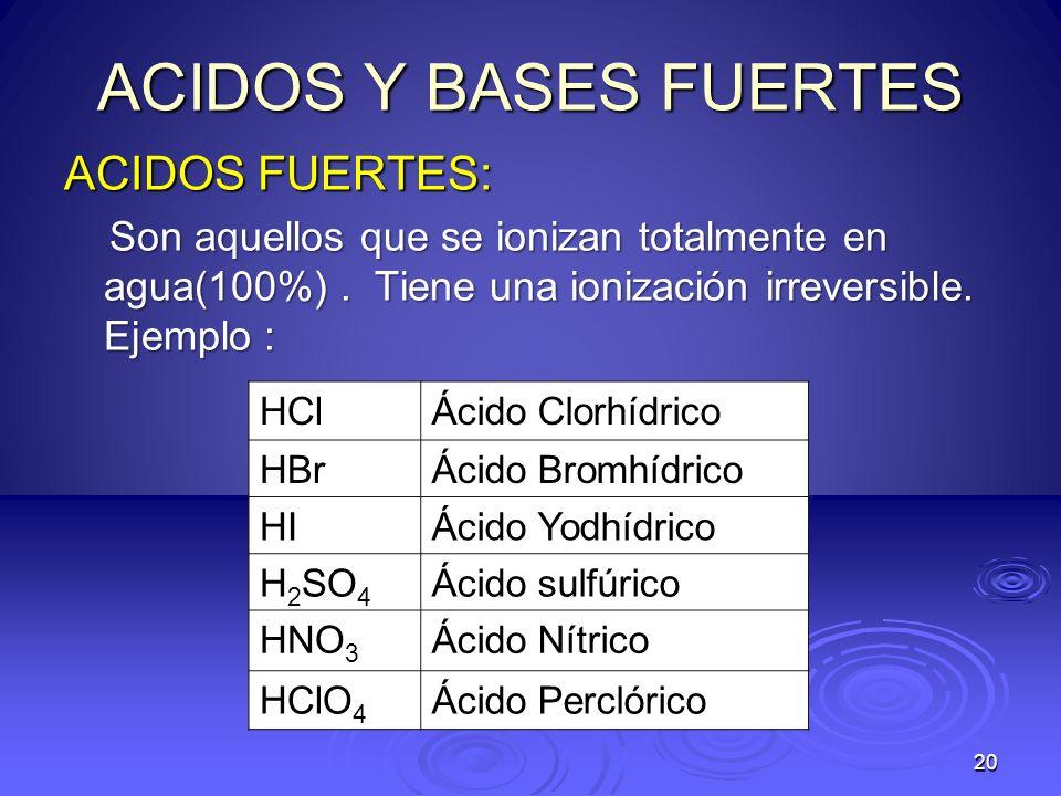 20 ACIDOS Y BASES FUERTES ACIDOS FUERTES: Son aquellos que se ionizan totalmente en agua(100%). Tiene una ionización irreversible. Ejemplo : Son aquel