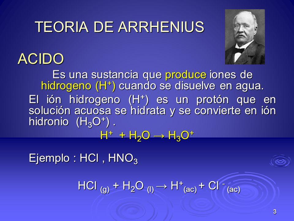 3 TEORIA DE ARRHENIUS ACIDO Es una sustancia que produce iones de hidrogeno (H + ) cuando se disuelve en agua. El ión hidrogeno (H + ) es un protón qu