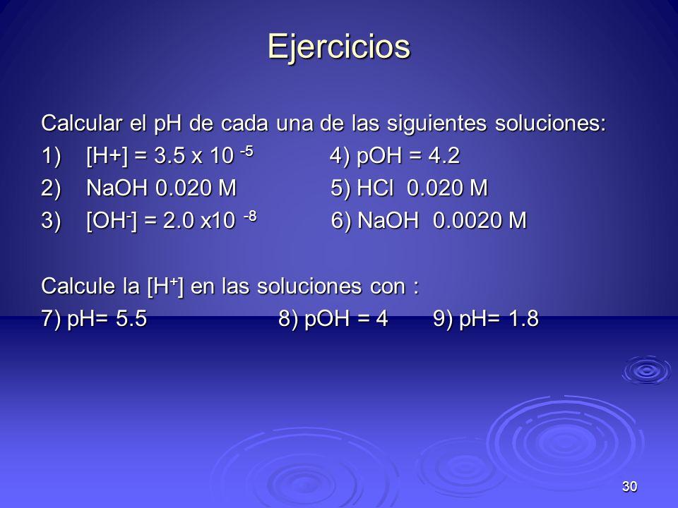 30 Ejercicios Calcular el pH de cada una de las siguientes soluciones: 1)[H+] = 3.5 x 10 -5 4) pOH = 4.2 2)NaOH 0.020 M 5) HCl 0.020 M 3)[OH - ] = 2.0