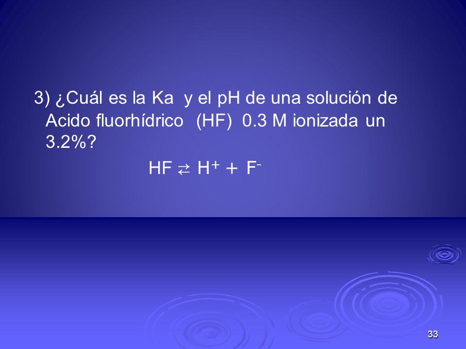 3) ¿Cuál es la Ka y el pH de una solución de Acido fluorhídrico (HF) 0.3 M ionizada un 3.2%? HF H + + F - 33