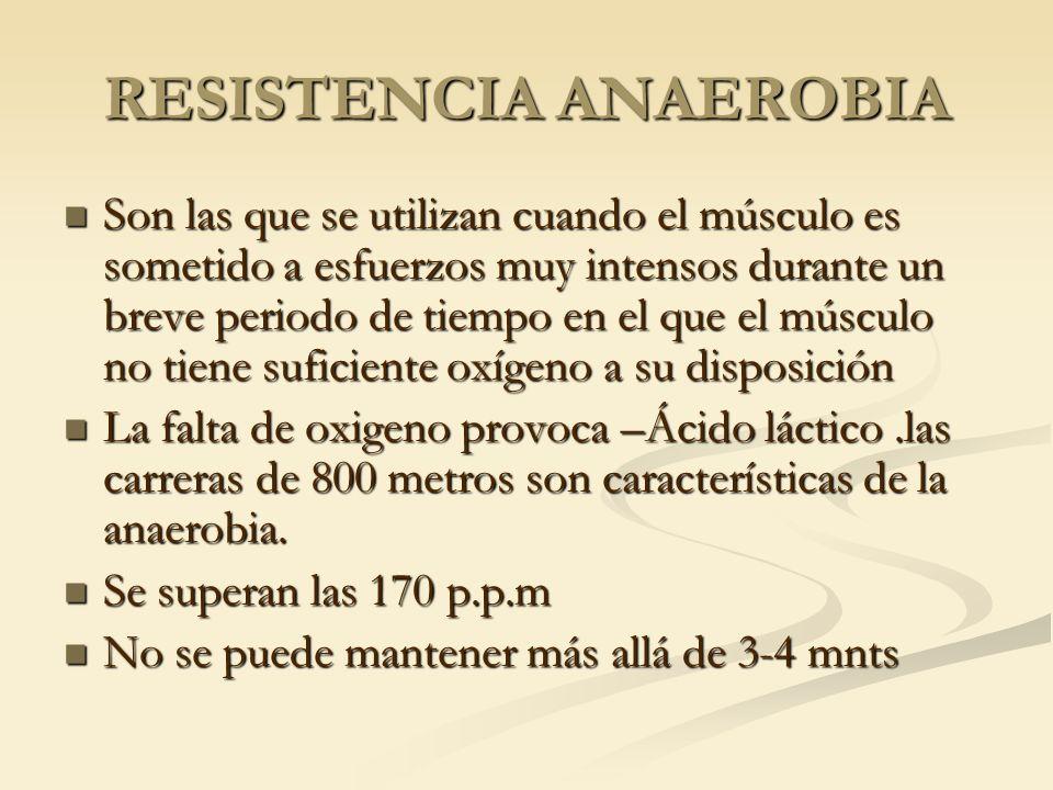 RESISTENCIA ANAEROBIA Son las que se utilizan cuando el músculo es sometido a esfuerzos muy intensos durante un breve periodo de tiempo en el que el m