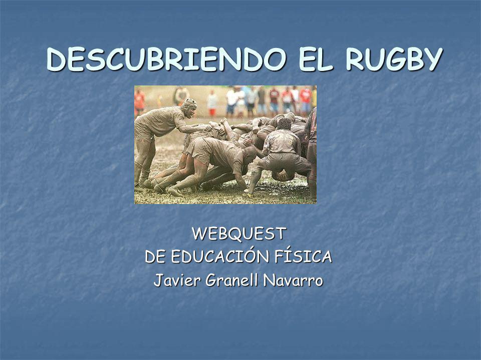 DESCUBRIENDO EL RUGBY WEBQUEST DE EDUCACIÓN FÍSICA Javier Granell Navarro